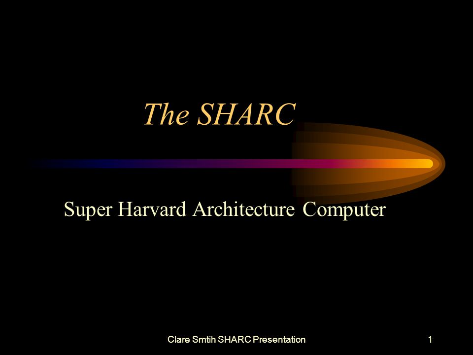 Clare Smtih SHARC Presentation1 The SHARC Super Harvard Architecture Computer