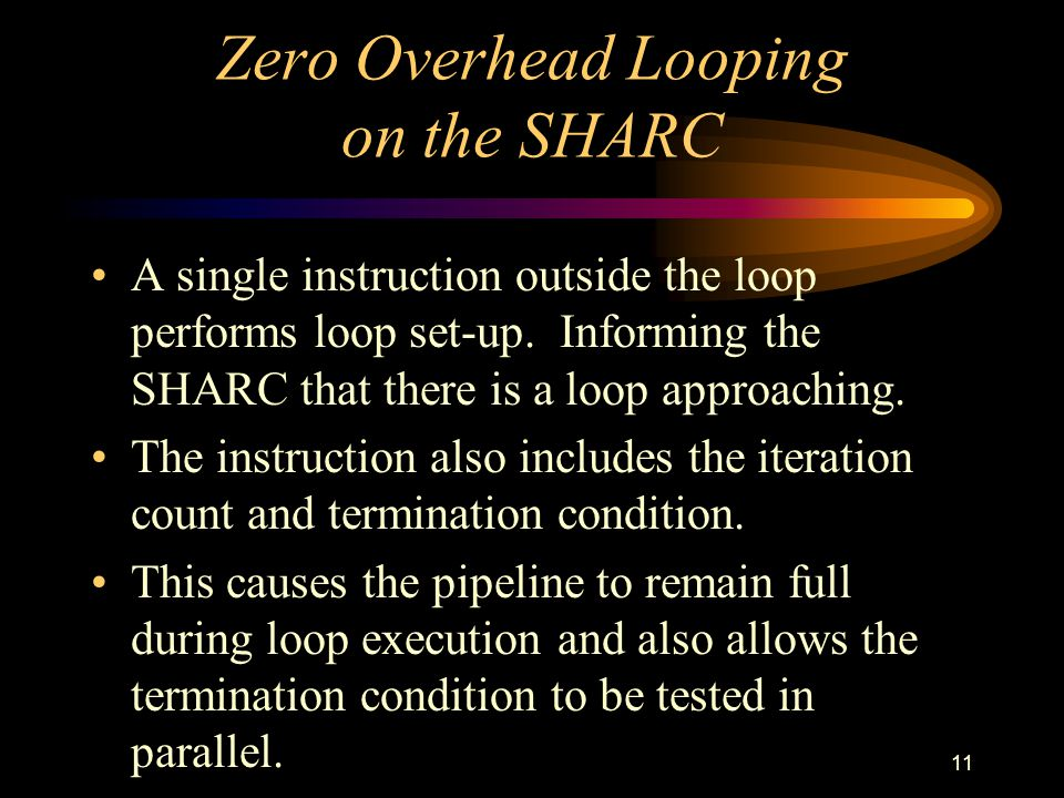 11 Zero Overhead Looping on the SHARC A single instruction outside the loop performs loop set-up.