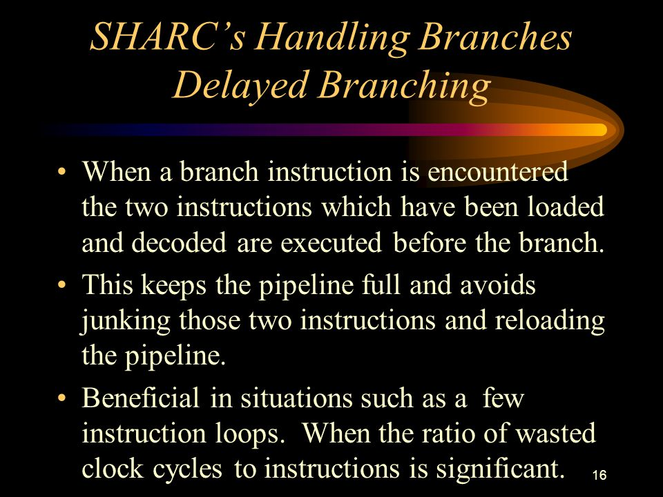 16 SHARCs Handling Branches Delayed Branching When a branch instruction is encountered the two instructions which have been loaded and decoded are executed before the branch.