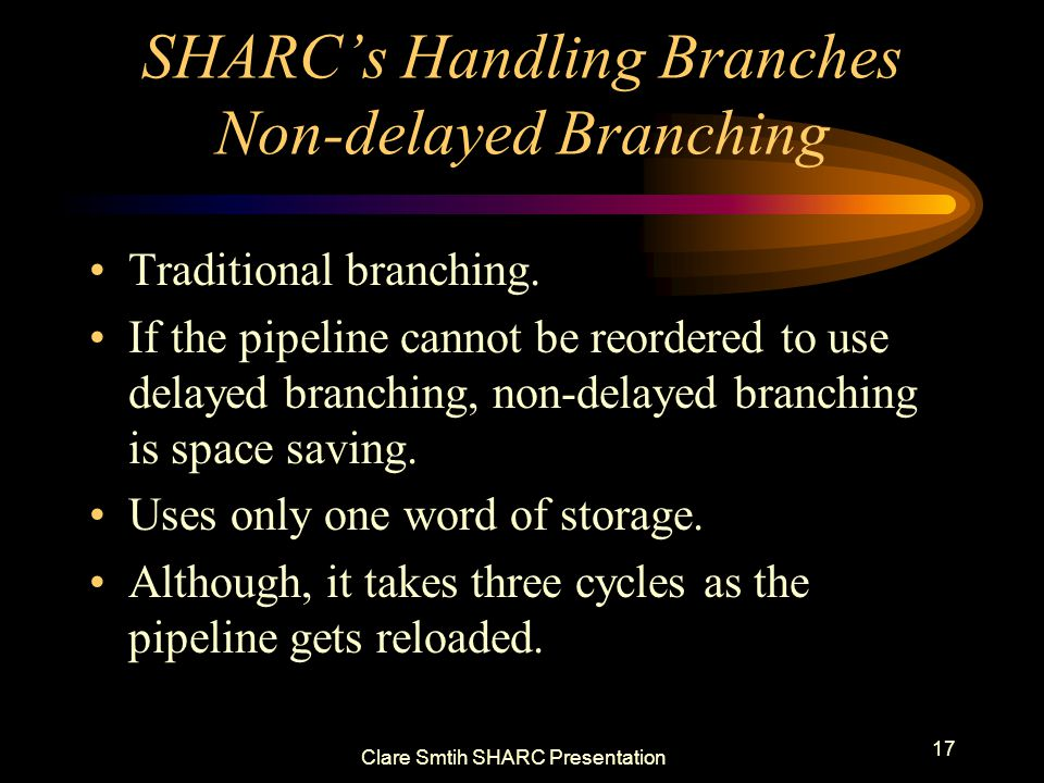 Clare Smtih SHARC Presentation 17 SHARCs Handling Branches Non-delayed Branching Traditional branching.
