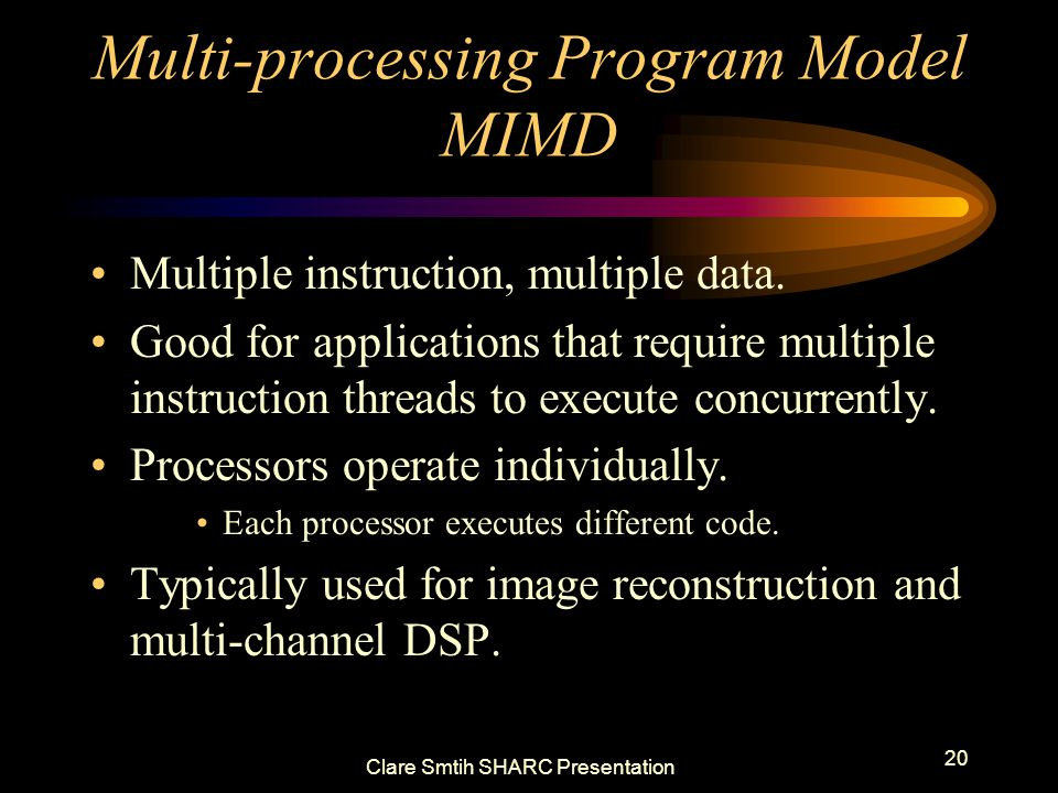 Clare Smtih SHARC Presentation 20 Multi-processing Program Model MIMD Multiple instruction, multiple data. Good for applications that require multiple