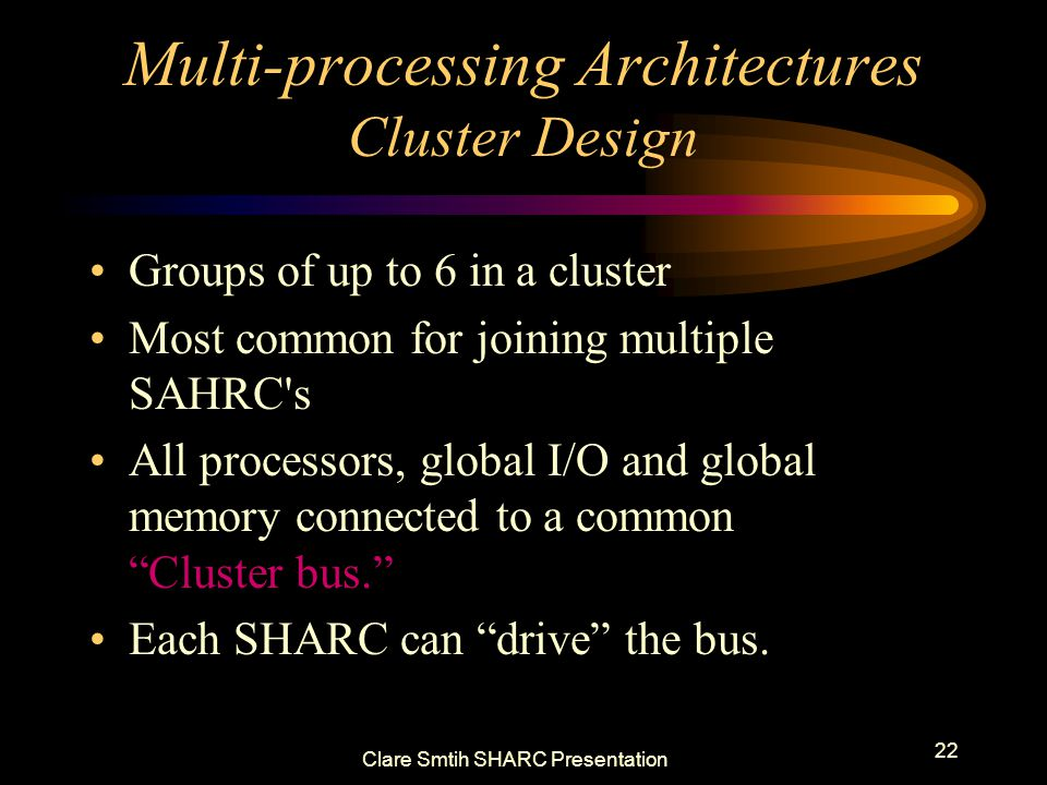 Clare Smtih SHARC Presentation 22 Multi-processing Architectures Cluster Design Groups of up to 6 in a cluster Most common for joining multiple SAHRC s All processors, global I/O and global memory connected to a common Cluster bus.