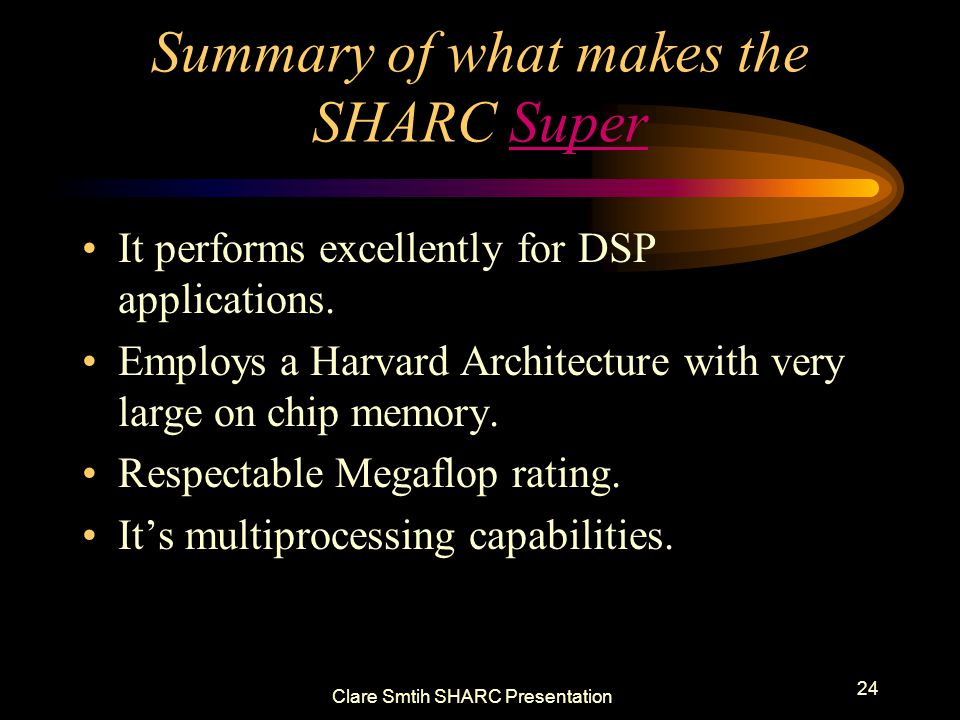 Clare Smtih SHARC Presentation 24 Summary of what makes the SHARC Super It performs excellently for DSP applications.