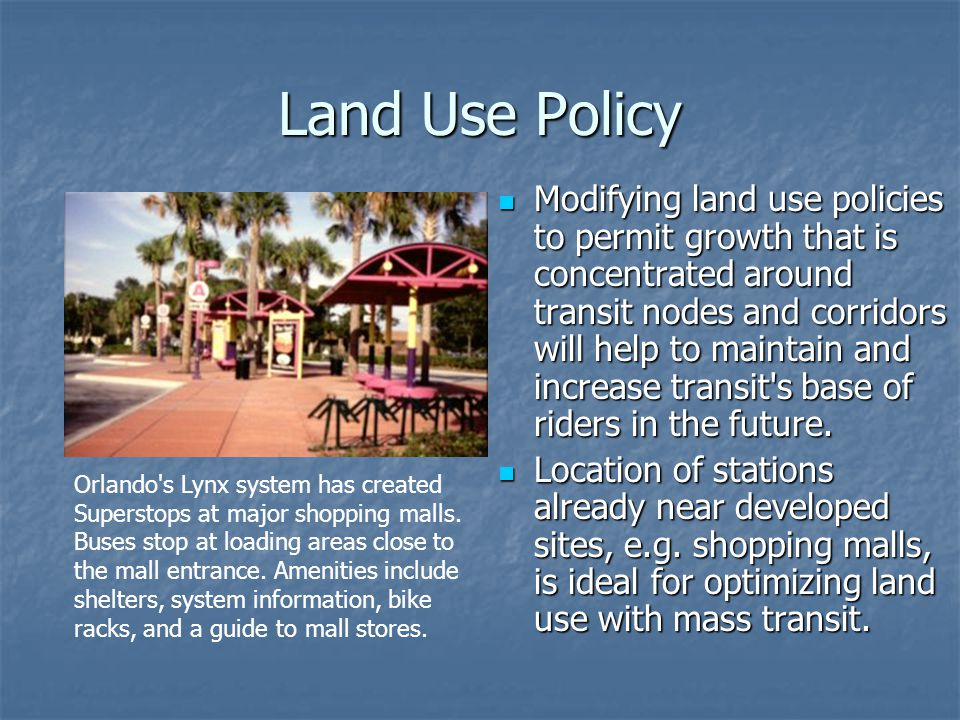Land Use Policy Modifying land use policies to permit growth that is concentrated around transit nodes and corridors will help to maintain and increase transit s base of riders in the future.