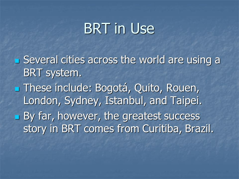 BRT in Use Several cities across the world are using a BRT system.
