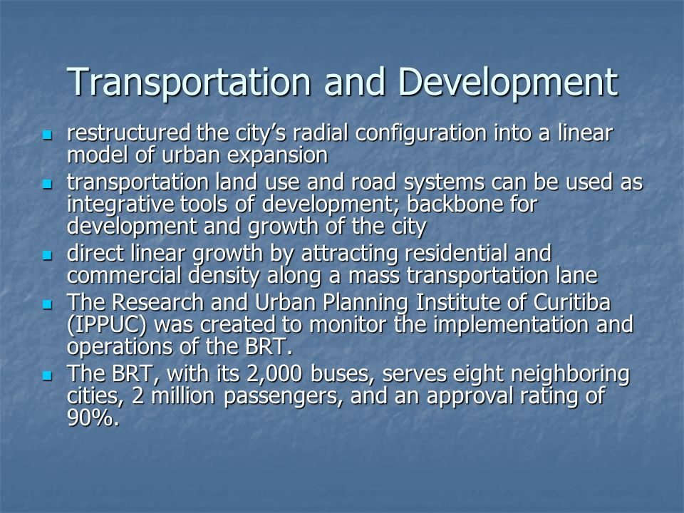 Transportation and Development restructured the citys radial configuration into a linear model of urban expansion restructured the citys radial configuration into a linear model of urban expansion transportation land use and road systems can be used as integrative tools of development; backbone for development and growth of the city transportation land use and road systems can be used as integrative tools of development; backbone for development and growth of the city direct linear growth by attracting residential and commercial density along a mass transportation lane direct linear growth by attracting residential and commercial density along a mass transportation lane The Research and Urban Planning Institute of Curitiba (IPPUC) was created to monitor the implementation and operations of the BRT.