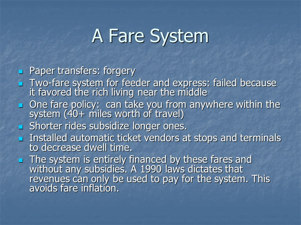 A Fare System Paper transfers: forgery Paper transfers: forgery Two-fare system for feeder and express: failed because it favored the rich living near the middle Two-fare system for feeder and express: failed because it favored the rich living near the middle One fare policy: can take you from anywhere within the system (40+ miles worth of travel) One fare policy: can take you from anywhere within the system (40+ miles worth of travel) Shorter rides subsidize longer ones.