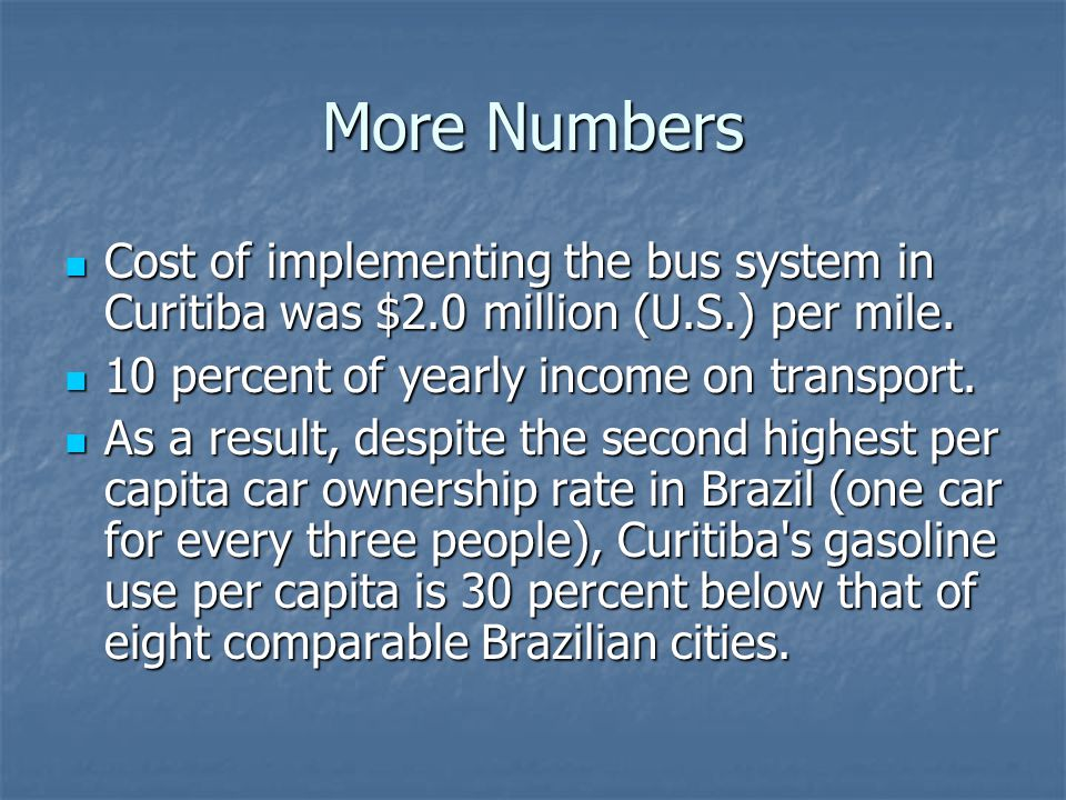More Numbers Cost of implementing the bus system in Curitiba was $2.0 million (U.S.) per mile. Cost of implementing the bus system in Curitiba was $2.