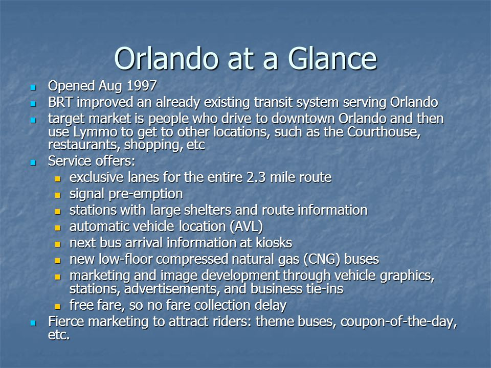 Orlando at a Glance Opened Aug 1997 Opened Aug 1997 BRT improved an already existing transit system serving Orlando BRT improved an already existing transit system serving Orlando target market is people who drive to downtown Orlando and then use Lymmo to get to other locations, such as the Courthouse, restaurants, shopping, etc target market is people who drive to downtown Orlando and then use Lymmo to get to other locations, such as the Courthouse, restaurants, shopping, etc Service offers: Service offers: exclusive lanes for the entire 2.3 mile route exclusive lanes for the entire 2.3 mile route signal pre-emption signal pre-emption stations with large shelters and route information stations with large shelters and route information automatic vehicle location (AVL) automatic vehicle location (AVL) next bus arrival information at kiosks next bus arrival information at kiosks new low-floor compressed natural gas (CNG) buses new low-floor compressed natural gas (CNG) buses marketing and image development through vehicle graphics, stations, advertisements, and business tie-ins marketing and image development through vehicle graphics, stations, advertisements, and business tie-ins free fare, so no fare collection delay free fare, so no fare collection delay Fierce marketing to attract riders: theme buses, coupon-of-the-day, etc.