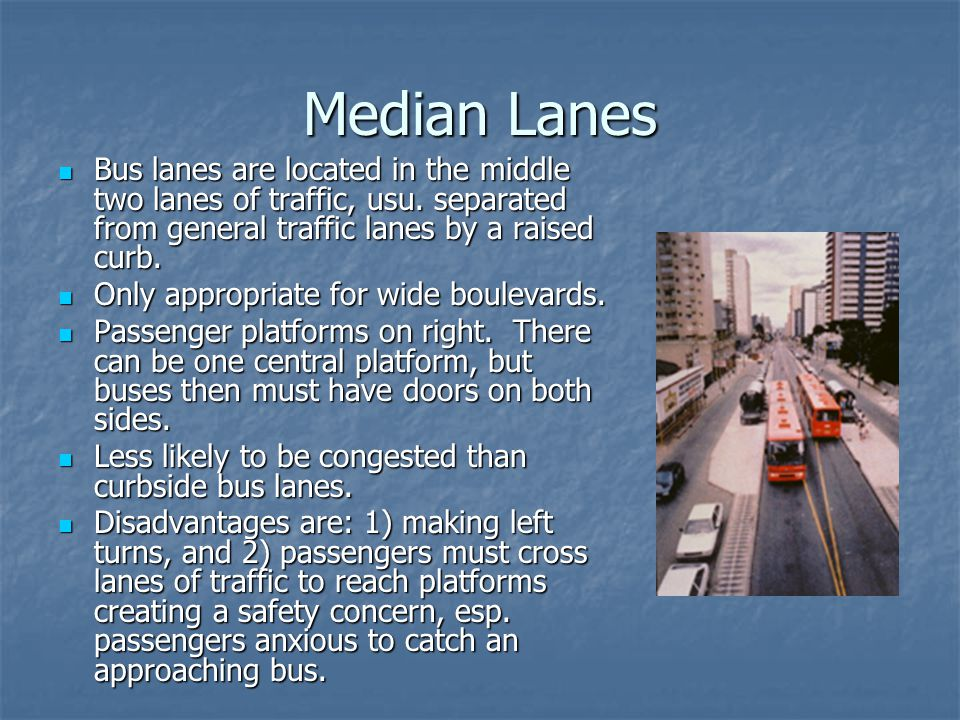 Median Lanes Bus lanes are located in the middle two lanes of traffic, usu. separated from general traffic lanes by a raised curb. Bus lanes are locat