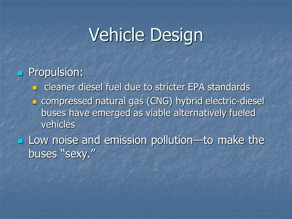 Vehicle Design Propulsion: Propulsion: cleaner diesel fuel due to stricter EPA standards cleaner diesel fuel due to stricter EPA standards compressed natural gas (CNG) hybrid electric-diesel buses have emerged as viable alternatively fueled vehicles compressed natural gas (CNG) hybrid electric-diesel buses have emerged as viable alternatively fueled vehicles Low noise and emission pollutionto make the buses sexy.