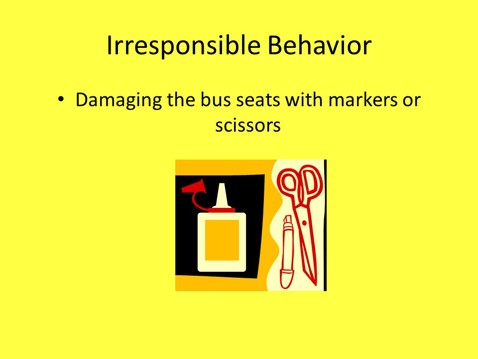 Irresponsible Behavior Damaging the bus seats with markers or scissors