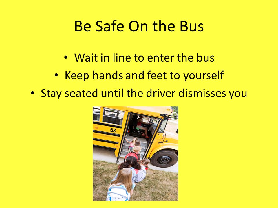 Be Safe On the Bus Wait in line to enter the bus Keep hands and feet to yourself Stay seated until the driver dismisses you