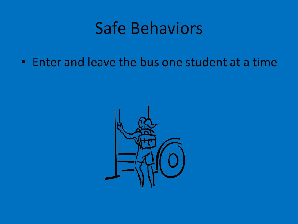 Safe Behaviors Enter and leave the bus one student at a time