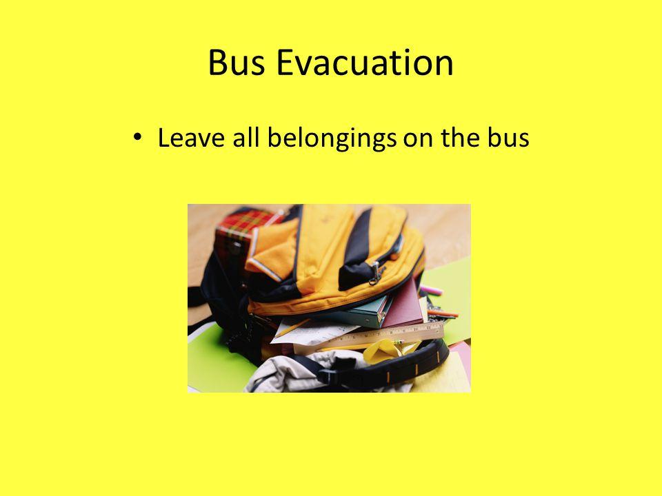 Bus Evacuation Leave all belongings on the bus