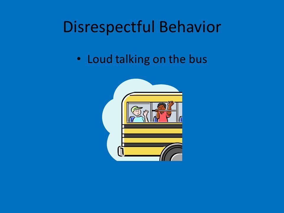 Disrespectful Behavior Loud talking on the bus