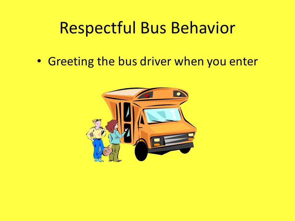 Respectful Bus Behavior Greeting the bus driver when you enter