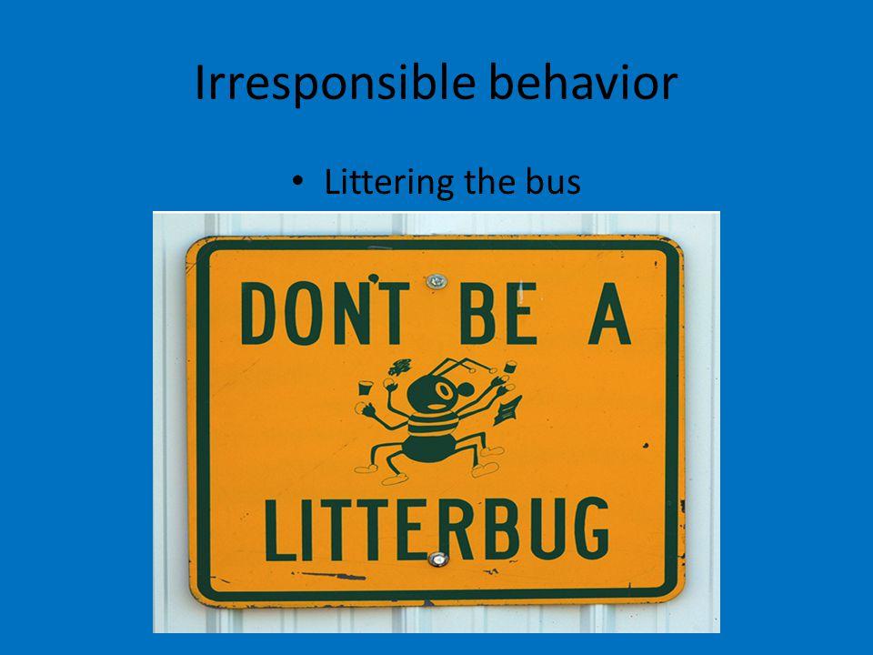 Irresponsible behavior Littering the bus