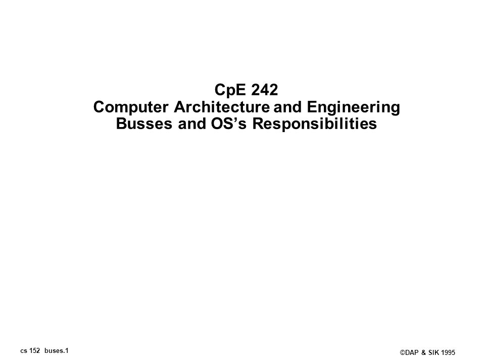 cs 152 buses.1 ©DAP & SIK 1995 CpE 242 Computer Architecture and Engineering Busses and OSs Responsibilities
