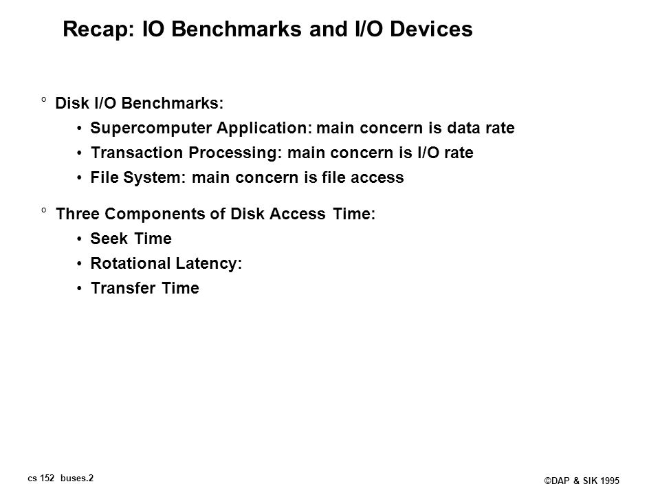 cs 152 buses.2 ©DAP & SIK 1995 Recap: IO Benchmarks and I/O Devices °Disk I/O Benchmarks: Supercomputer Application: main concern is data rate Transac