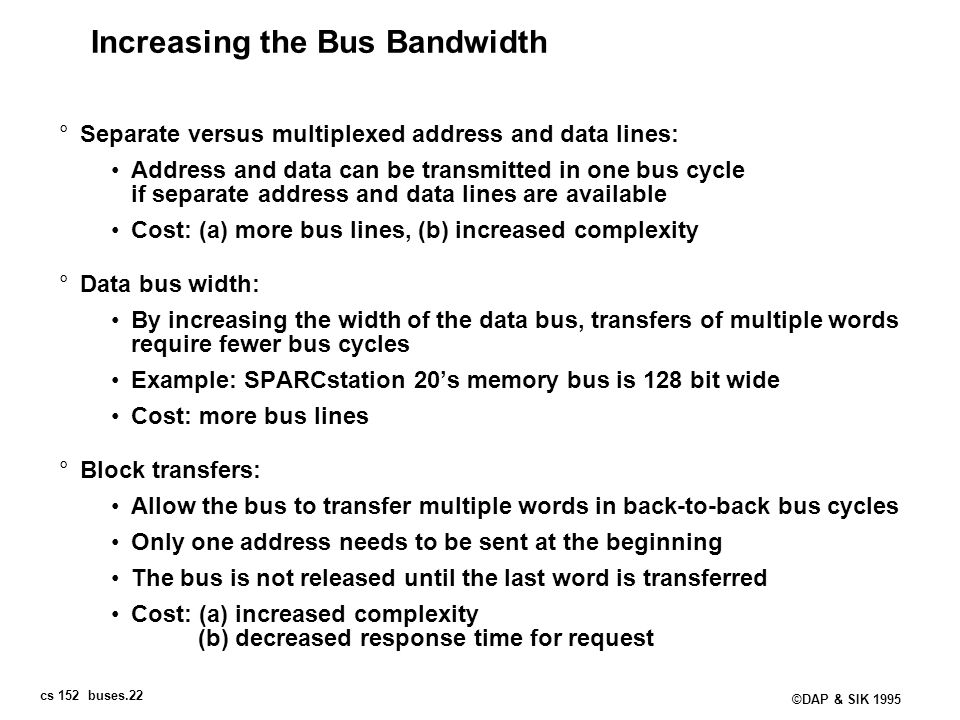 cs 152 buses.22 ©DAP & SIK 1995 Increasing the Bus Bandwidth °Separate versus multiplexed address and data lines: Address and data can be transmitted