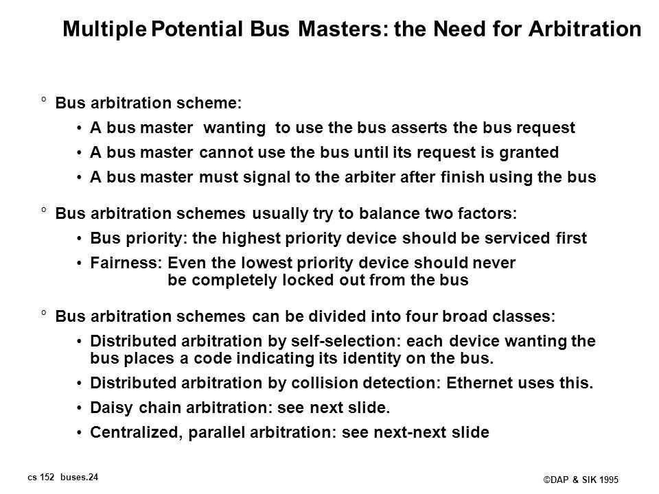 cs 152 buses.24 ©DAP & SIK 1995 Multiple Potential Bus Masters: the Need for Arbitration °Bus arbitration scheme: A bus master wanting to use the bus