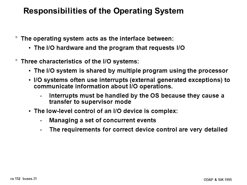 cs 152 buses.31 ©DAP & SIK 1995 Responsibilities of the Operating System °The operating system acts as the interface between: The I/O hardware and the