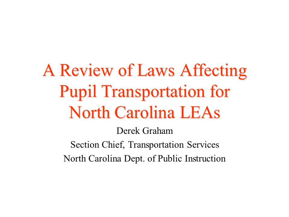 A Review of Laws Affecting Pupil Transportation for North Carolina LEAs Derek Graham Section Chief, Transportation Services North Carolina Dept. of Pu
