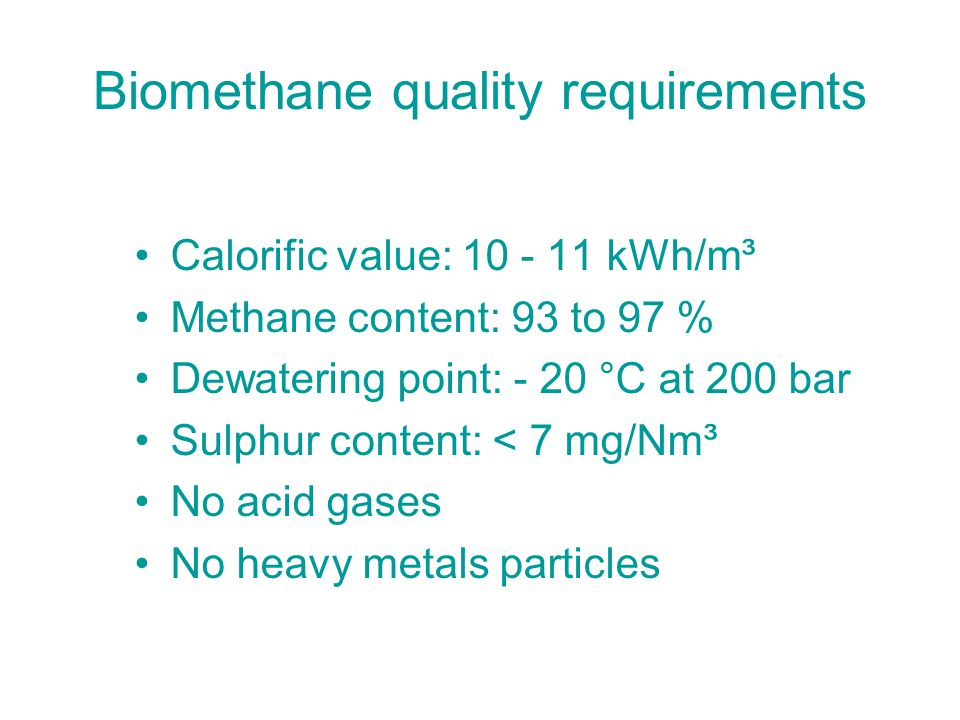 Biomethane quality requirements Calorific value: 10 - 11 kWh/m³ Methane content: 93 to 97 % Dewatering point: - 20 °C at 200 bar Sulphur content: < 7 mg/Nm³ No acid gases No heavy metals particles