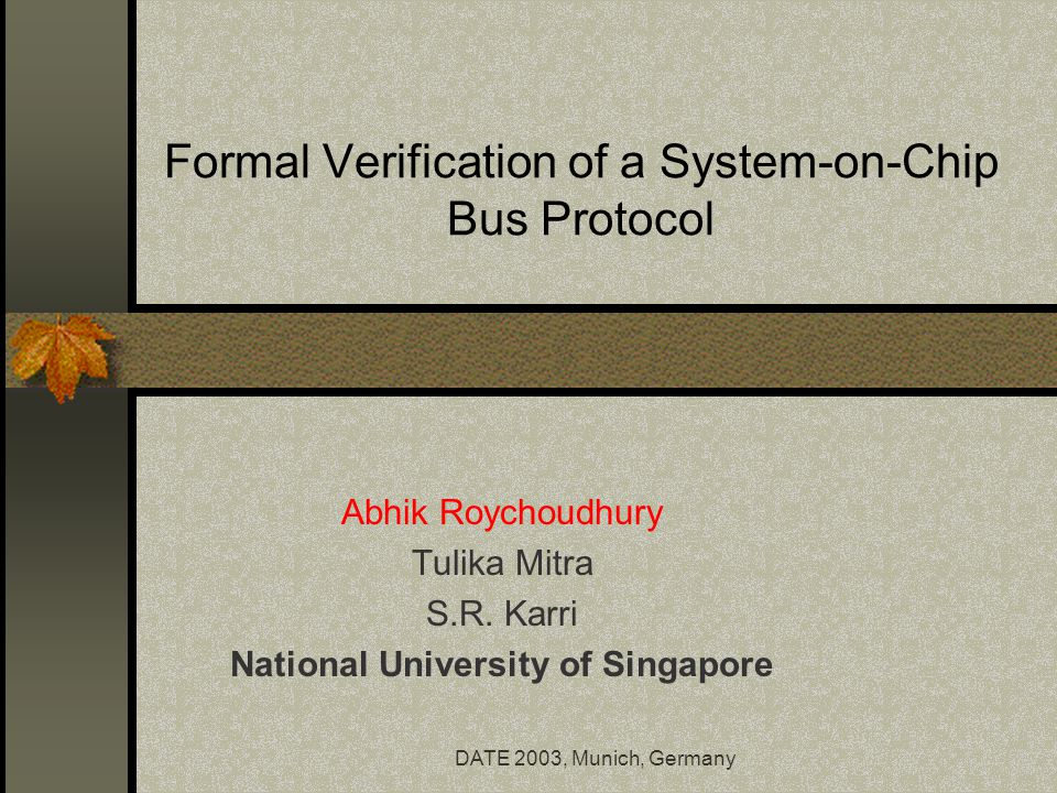 DATE 2003, Munich, Germany Formal Verification of a System-on-Chip Bus Protocol Abhik Roychoudhury Tulika Mitra S.R.