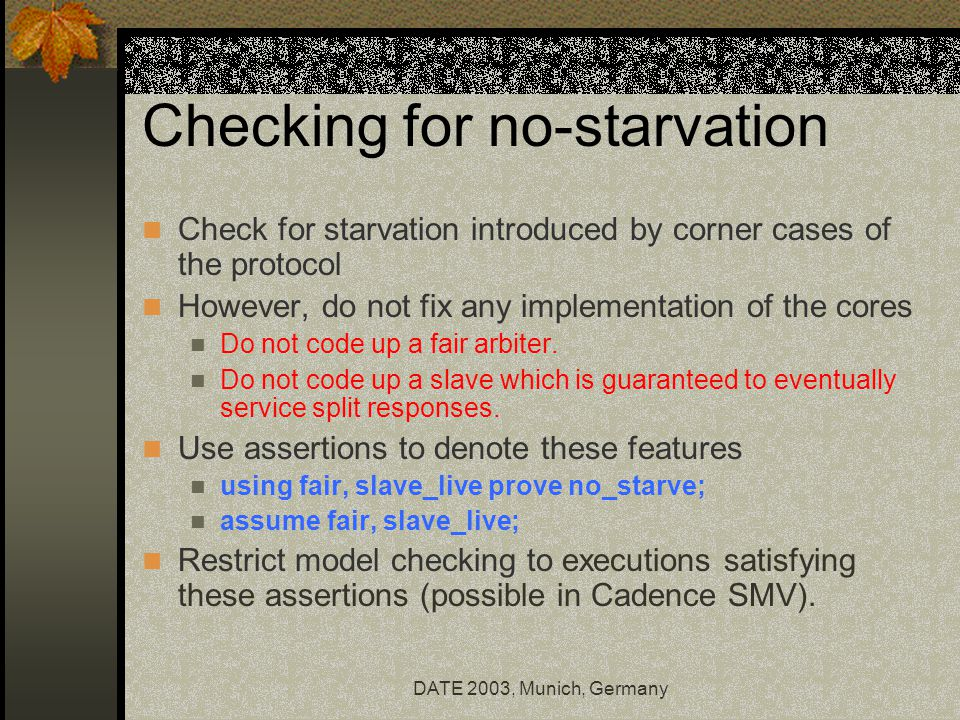 DATE 2003, Munich, Germany Checking for no-starvation Check for starvation introduced by corner cases of the protocol However, do not fix any implementation of the cores Do not code up a fair arbiter.