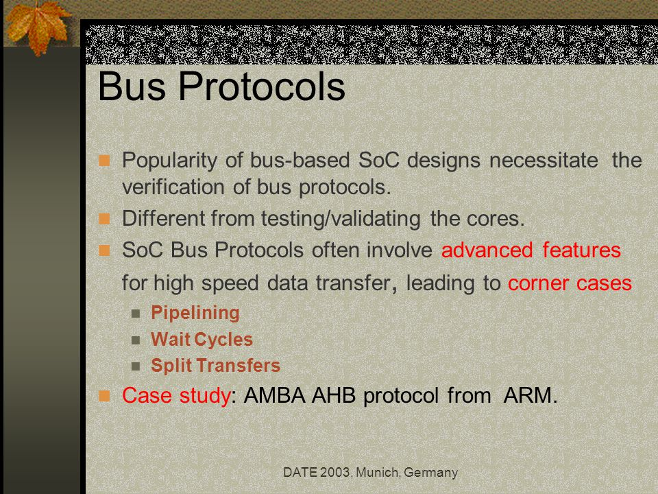 DATE 2003, Munich, Germany Bus Protocols Popularity of bus-based SoC designs necessitate the verification of bus protocols.