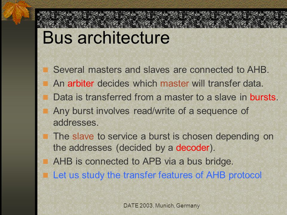 DATE 2003, Munich, Germany Bus architecture Several masters and slaves are connected to AHB.