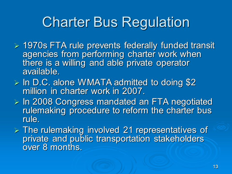 13 Charter Bus Regulation 1970s FTA rule prevents federally funded transit agencies from performing charter work when there is a willing and able private operator available.