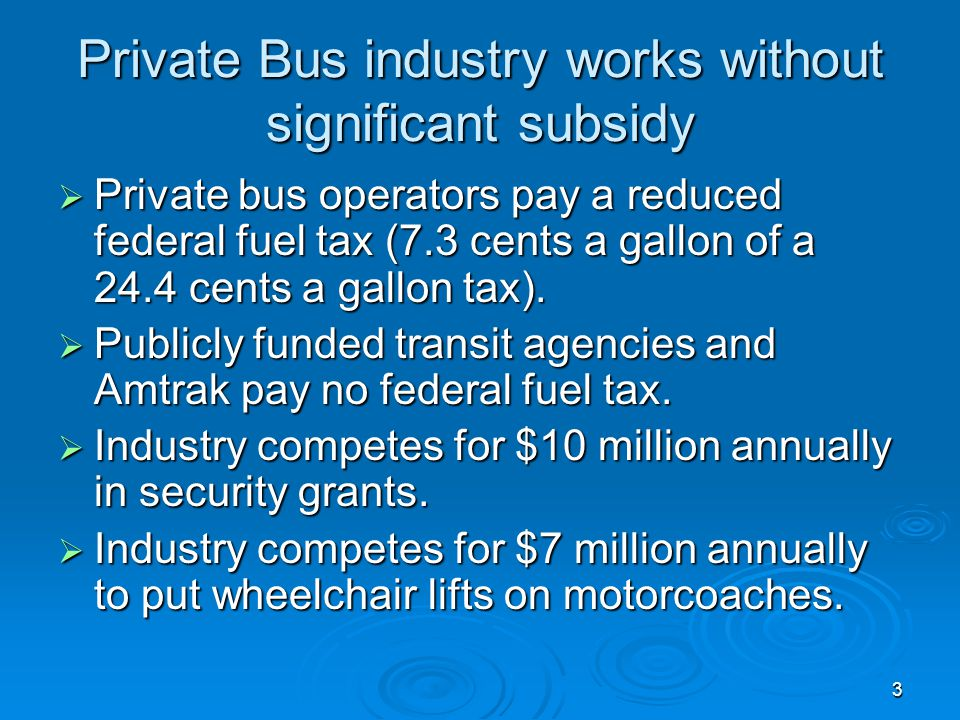 3 Private Bus industry works without significant subsidy Private bus operators pay a reduced federal fuel tax (7.3 cents a gallon of a 24.4 cents a gallon tax).