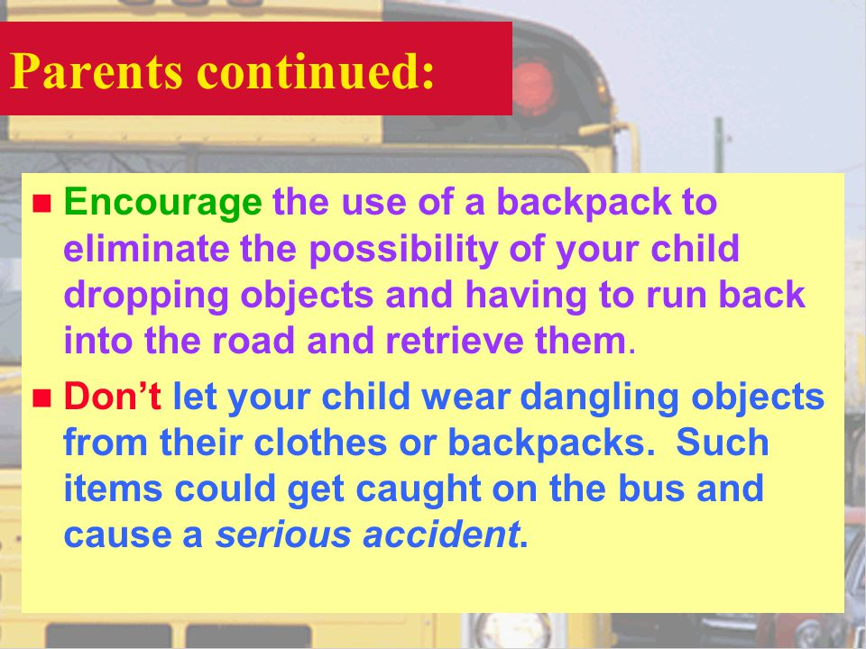 Parents continued: n Encourage the use of a backpack to eliminate the possibility of your child dropping objects and having to run back into the road