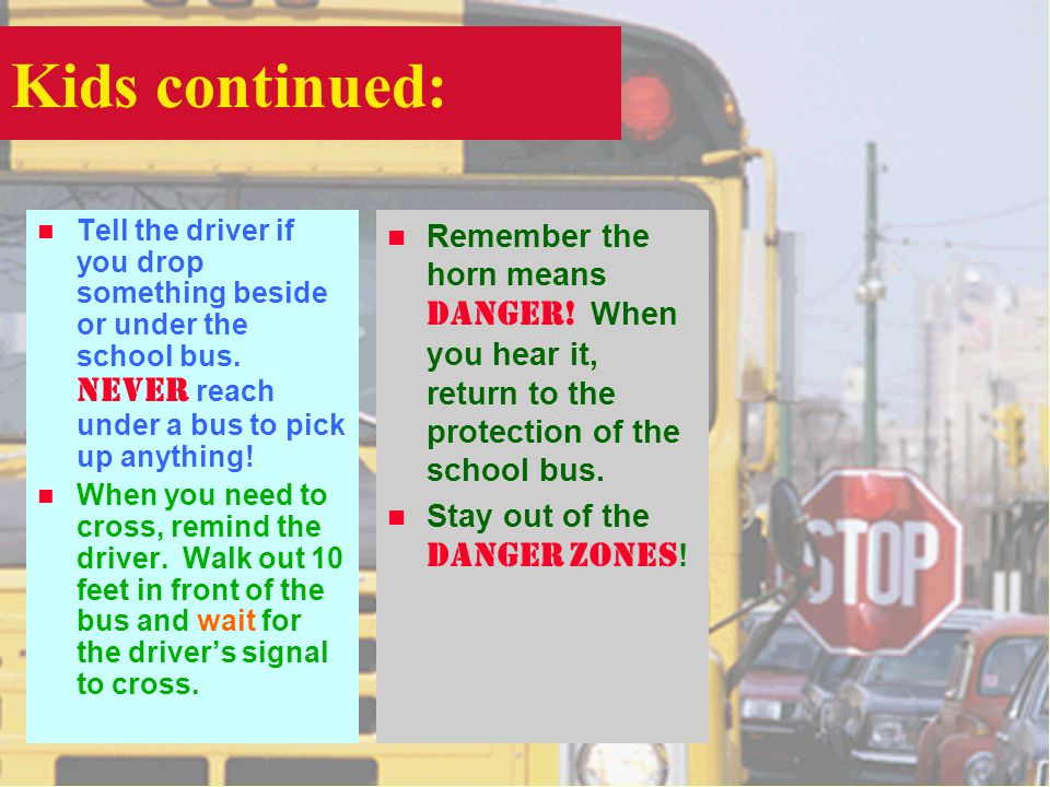 Kids continued: Tell the driver if you drop something beside or under the school bus.