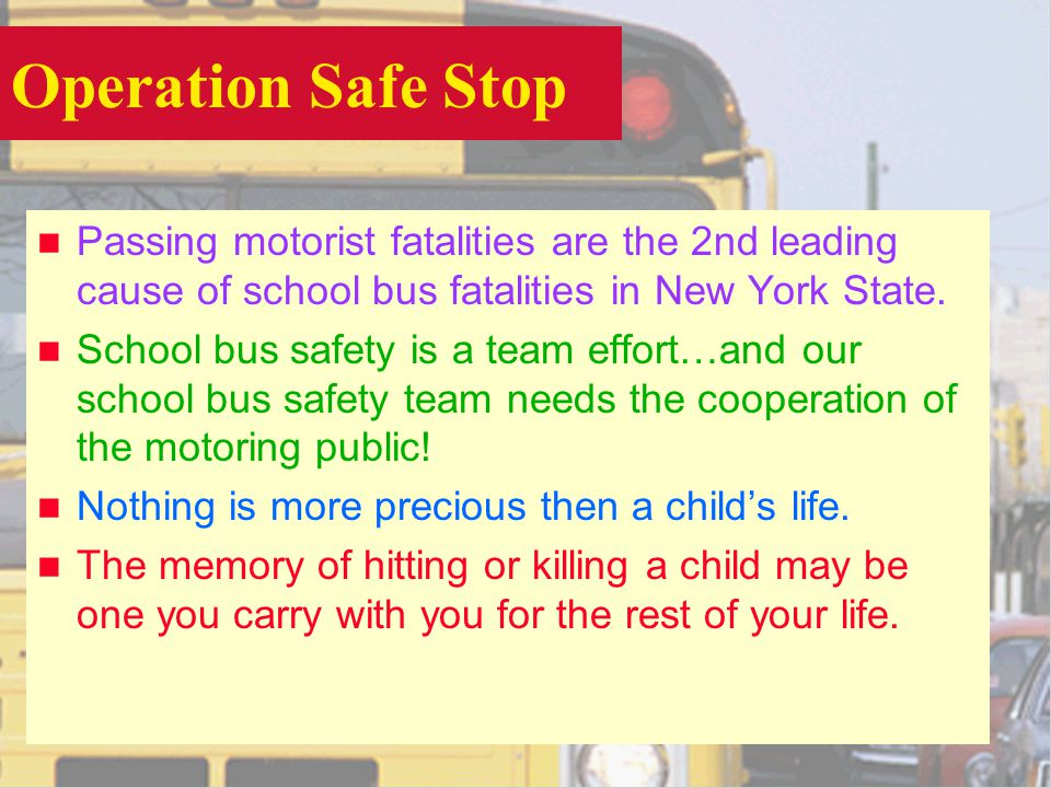 Operation Safe Stop n Passing motorist fatalities are the 2nd leading cause of school bus fatalities in New York State.