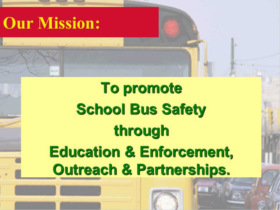 Our Mission: To promote School Bus Safety through Education & Enforcement, Outreach & Partnerships.