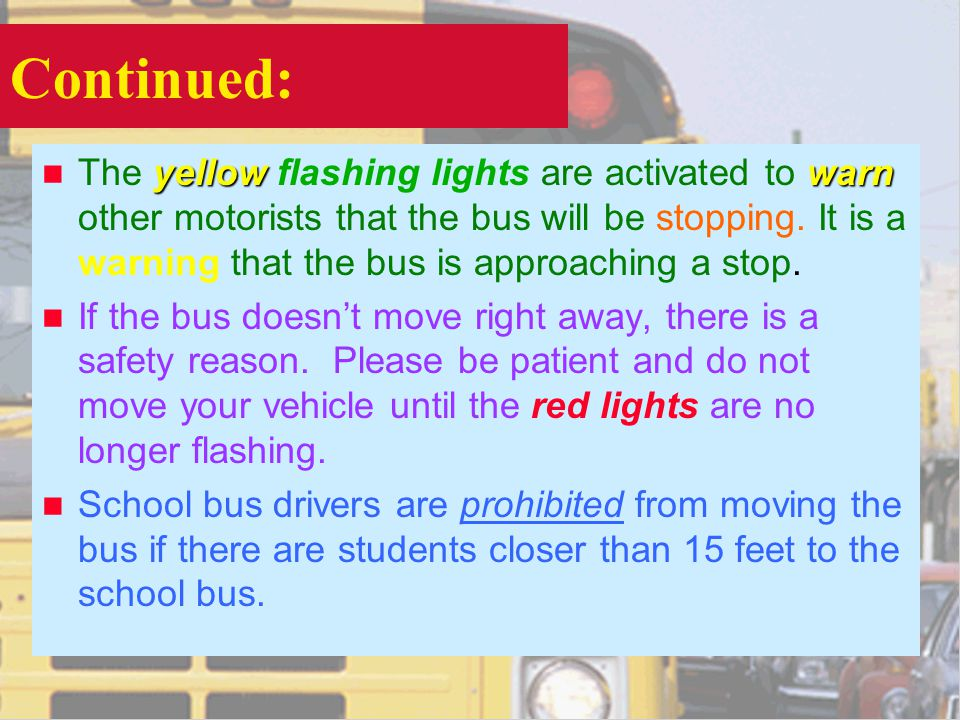 Continued: yellowwarn n The yellow flashing lights are activated to warn other motorists that the bus will be stopping. It is a warning that the bus i