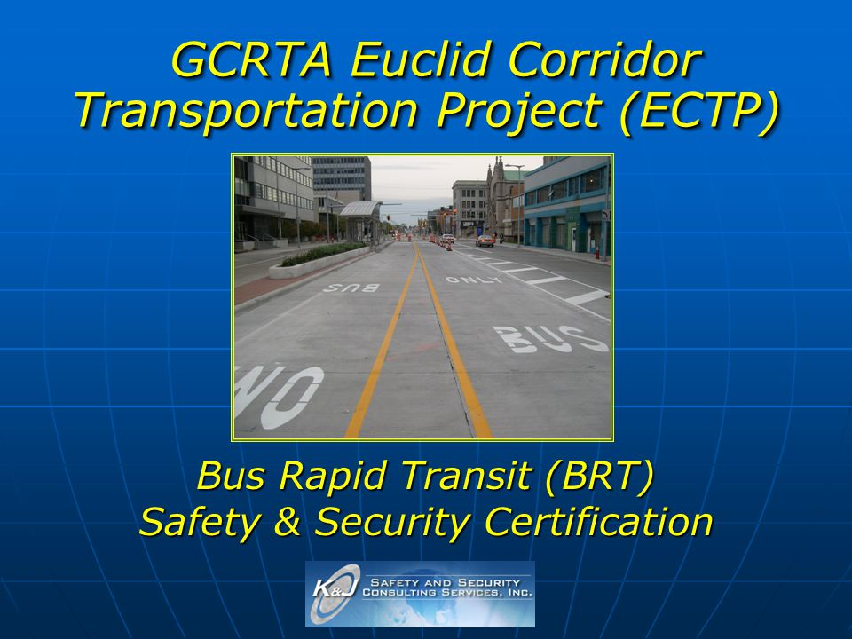 GCRTA Euclid Corridor Transportation Project (ECTP) GCRTA Euclid Corridor Transportation Project (ECTP) Bus Rapid Transit (BRT) Safety & Security Cert
