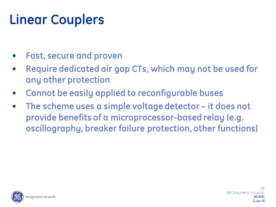 20 GE Consumer & Industrial Multilin 2-Jun-14 Fast, secure and proven Require dedicated air gap CTs, which may not be used for any other protection Ca