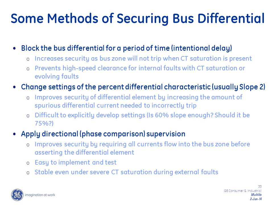 33 GE Consumer & Industrial Multilin 2-Jun-14 Some Methods of Securing Bus Differential Block the bus differential for a period of time (intentional d
