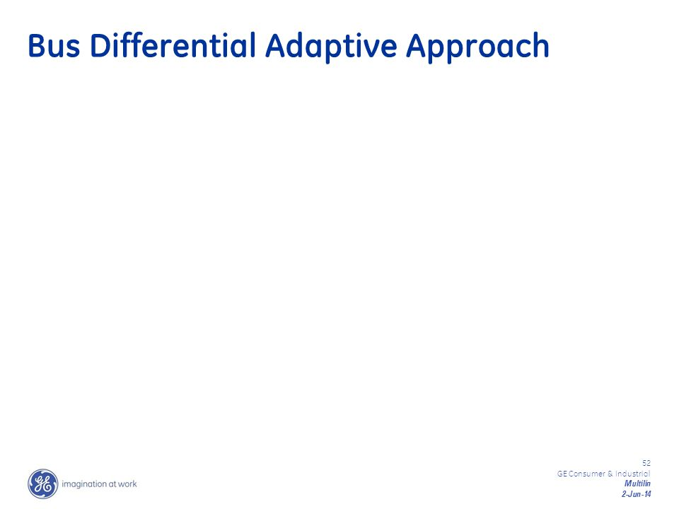 52 GE Consumer & Industrial Multilin 2-Jun-14 Bus Differential Adaptive Approach