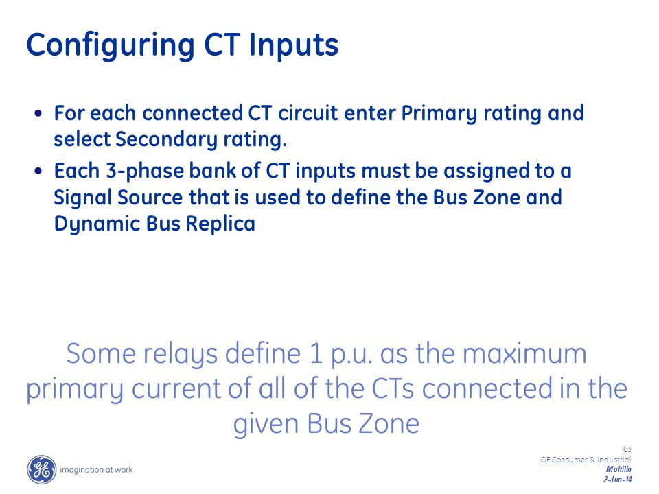 63 GE Consumer & Industrial Multilin 2-Jun-14 Configuring CT Inputs For each connected CT circuit enter Primary rating and select Secondary rating. Ea
