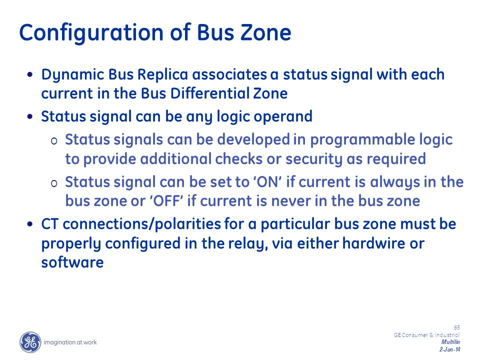 65 GE Consumer & Industrial Multilin 2-Jun-14 Configuration of Bus Zone Dynamic Bus Replica associates a status signal with each current in the Bus Di