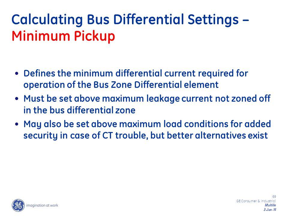 69 GE Consumer & Industrial Multilin 2-Jun-14 Calculating Bus Differential Settings – Minimum Pickup Defines the minimum differential current required