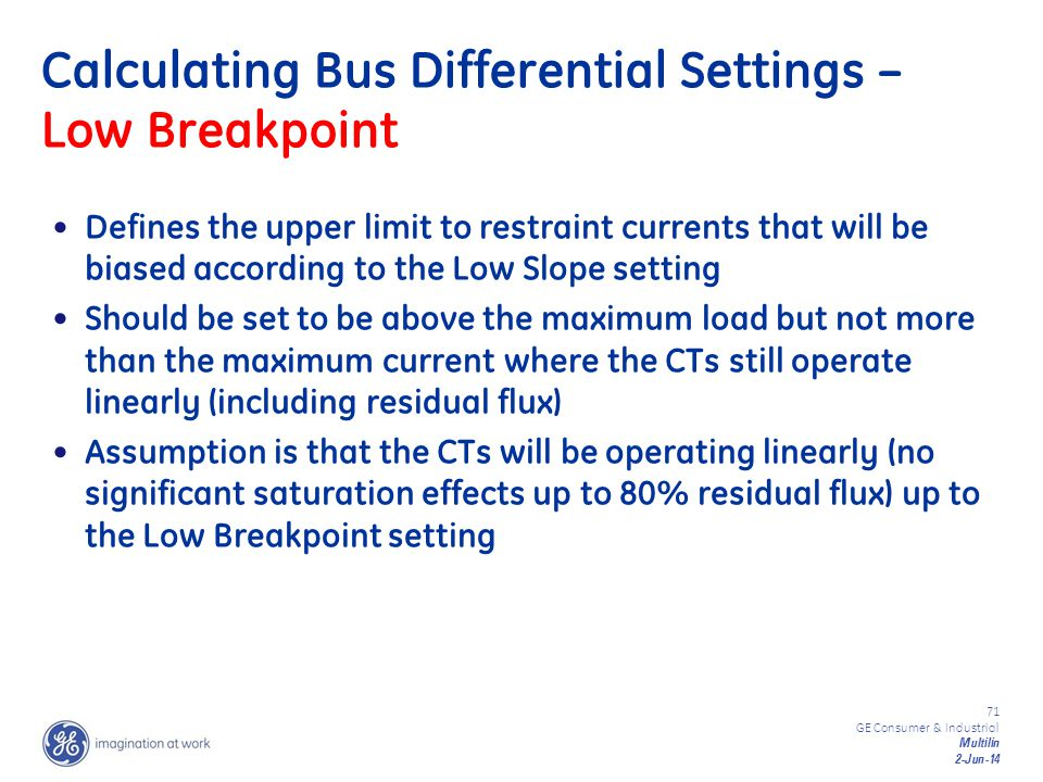 71 GE Consumer & Industrial Multilin 2-Jun-14 Calculating Bus Differential Settings – Low Breakpoint Defines the upper limit to restraint currents tha
