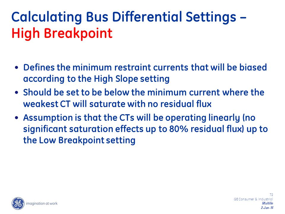 72 GE Consumer & Industrial Multilin 2-Jun-14 Calculating Bus Differential Settings – High Breakpoint Defines the minimum restraint currents that will
