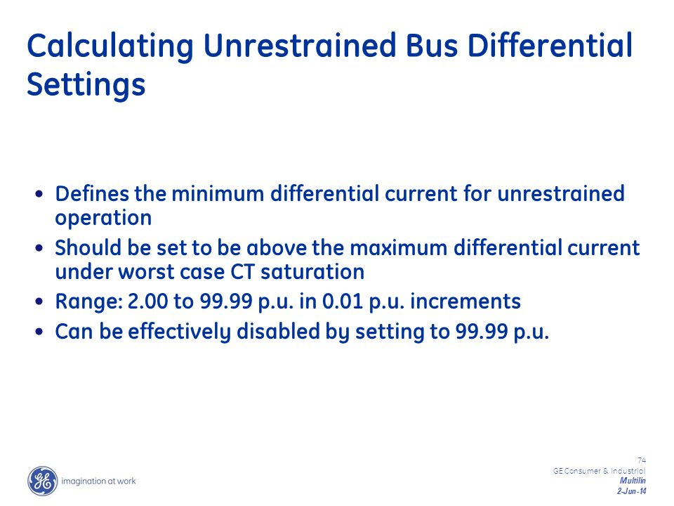 74 GE Consumer & Industrial Multilin 2-Jun-14 Calculating Unrestrained Bus Differential Settings Defines the minimum differential current for unrestra